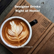 Designer Drinks - Right at Home!