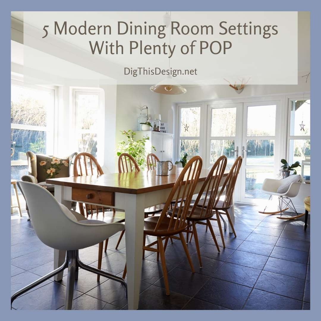 5 Modern Dining Room Settings With Plenty Of Pop Dig This Design