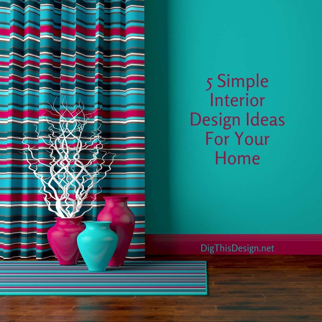 5 Simple Interior Design Ideas For Your Home