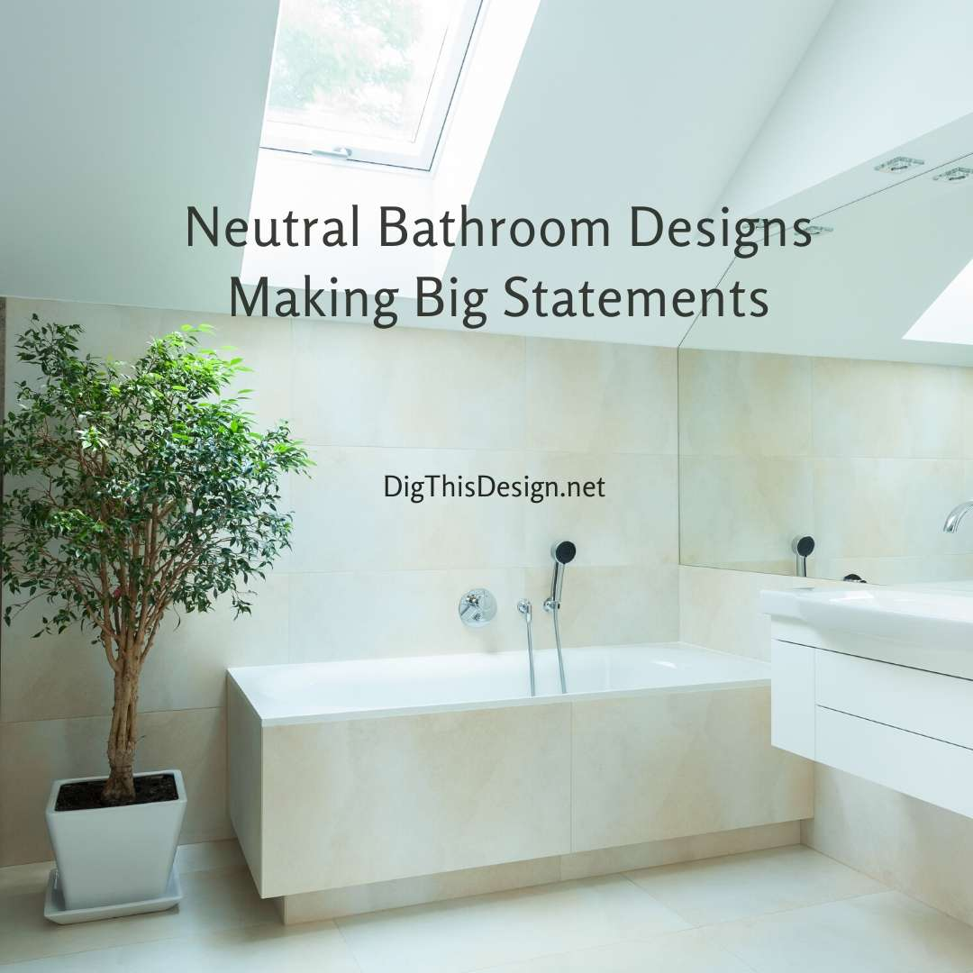 Neutral Bathroom Designs Making Big Statements