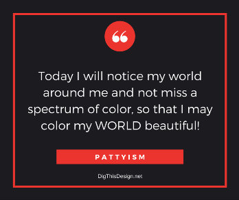 Pattyism daily intention inspirational self improvement quote. Today I will notice my world around me and not miss a spectrum of color, so that I may color my world beautiful