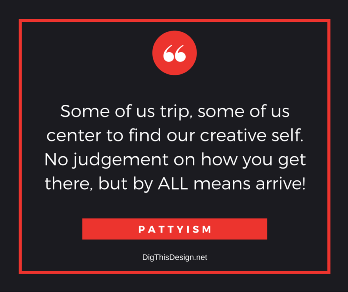 Pattyism daily intention inspirational self improvement quote. Some of us trip some of us center to find our creative self. no judgement on how you get there, but by all means arrive
