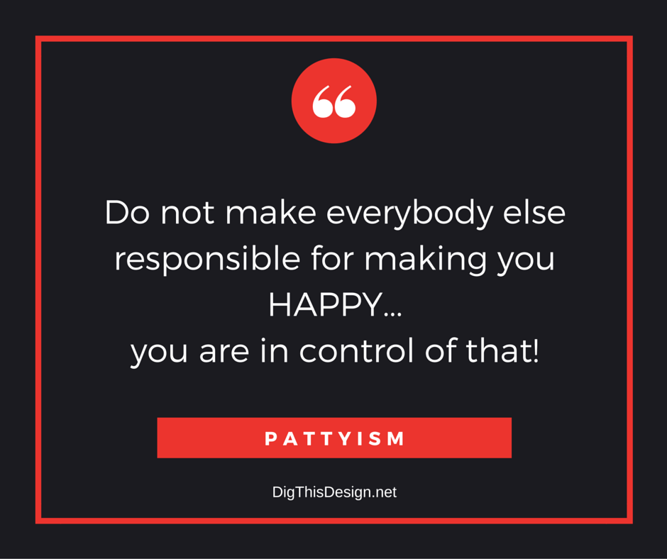 Do not make everybody else responsible for making you happy, you are in control of that. inspirational happiness positive quote Pattyism