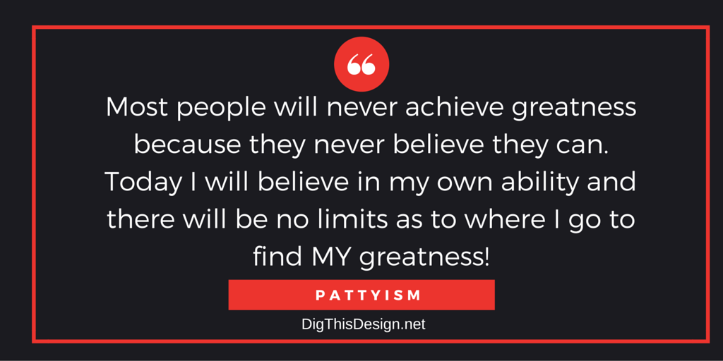 Most people will never achieve greatness because they never believe they can. Today I will believe in my own ability and there will be no limits as to where I go to find my greatness. Daily intention inspirational motivational quote Pattyism