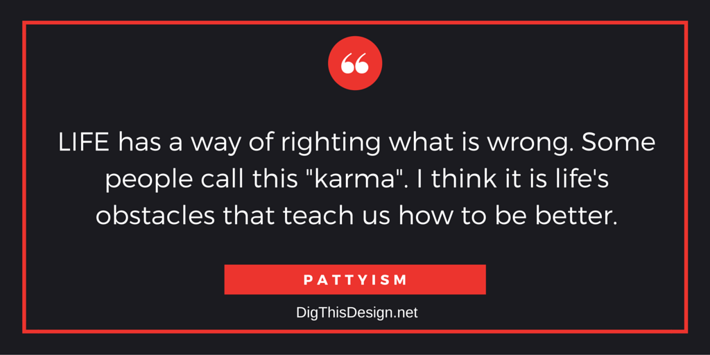 "LIFE has a way of righting what is wrong. Some people call this ""karma"". I think it is life's obstacles that teach us how to be better. PATTYISM"