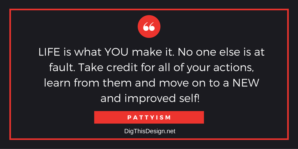 Inspirational daily intention quote. life is what you make it no one else is at fault. take credit for all of your actions, learn from them and move on to a new and improved self pattyism inspirational quote