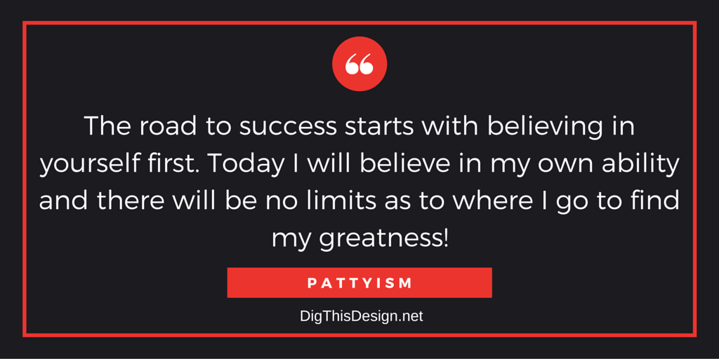 The road to success starts with believing in yourself first. Today I will believe in my own ability and there will be no limits as to where I go to find my greatness! PATTYISM