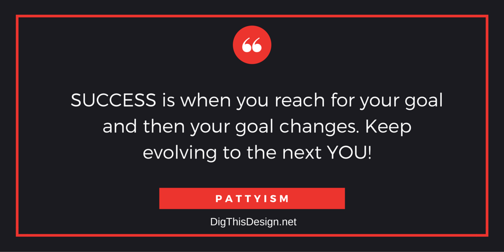 Success is when you reach for your goal and then your goal changes. Keep evolving to the next you. Pattyism daily inspiration motivational quote