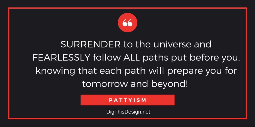 Surrender to the universe and fearlessly follow all paths put before you, knowing that each path will prepare you for the tomorrow and beyond. Daily intention inspirational quote Pattyism