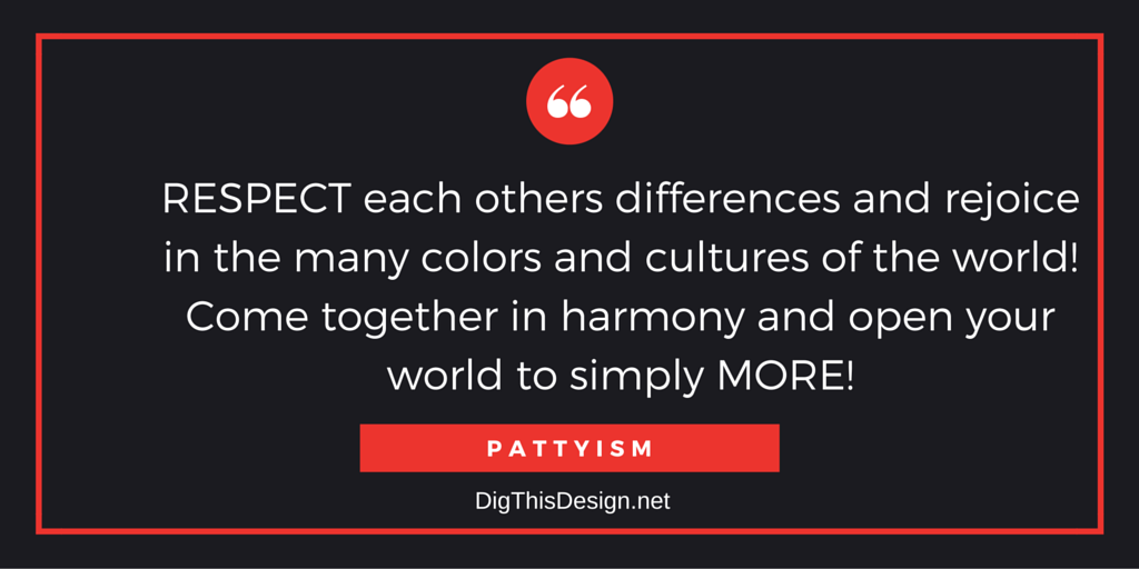 Respect each others differences and rejoice in the many colors of the world! Come together in harmony and open your world to simply more! Pattyism daily intention inspirational quote