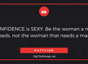 CONFIDENCE is SEXY. Be the woman a man needs, not the woman that needs a man! PATTYISM