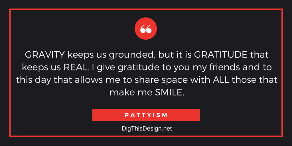 GRAVITY keeps us grounded, but it is GRATITUDE that keeps us REAL. I give gratitude to you my friends and to this day that allows me to share space with ALL those that make me SMILE. PATTYISM