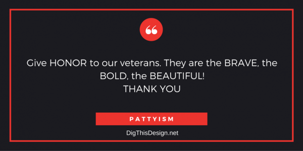 Give HONOR to our veterans. They are the BRAVE, the BOLD, the BEAUTIFUL! THANK YOU, PATTYISM