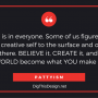 CREATIVITY is in everyone. Some of us figure out how to bring their creative self to the surface and others can't believe it is there. BELIEVE it, CREATE it, and watch your WORLD become what YOU make it! PATTYISM