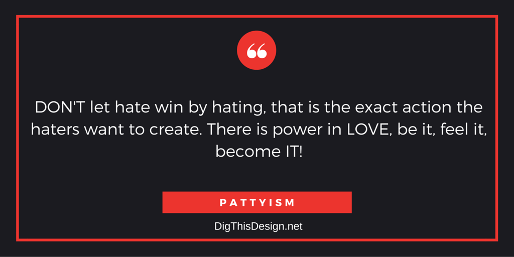DON'T let hate win by hating, that is the exact action the haters want to create. There is power in LOVE, be it, feel it, become IT! PATTYISM