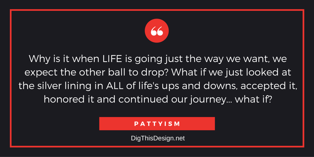 Why is it when LIFE is going just the way we want, we expect the other ball to drop? What if we just looked at the silver lining in ALL of life's ups and downs, accepted it, honored it and continued our journey... what if? PATTYISM