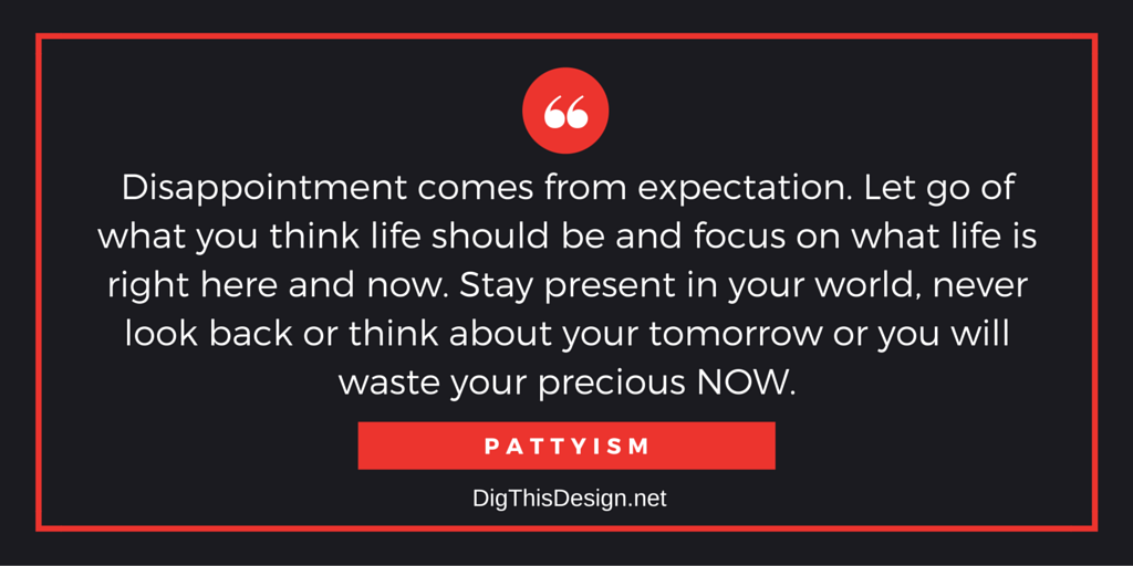 Disappointment comes from expectation. Let go of what you think life should be and focus on what life is right here and now. Stay present in your world, never look back or think about your tomorrow or you will waste your precious NOW.PATTYISM
