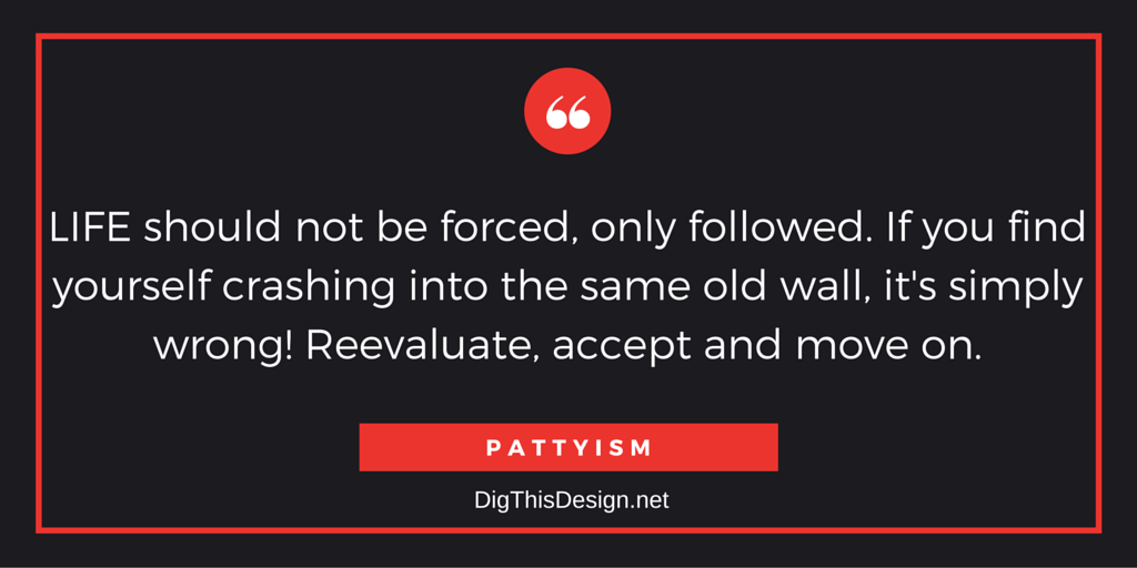 LIFE should not be forced, only followed. If you find yourself crashing into the same old wall, it's simply wrong! Reevaluate, accept and move on. PATTYISM