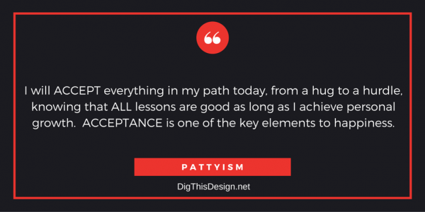 I will ACCEPT everything in my path today, from a hug to a hurdle, knowing that ALL lessons are good as long as I achieve personal growth. ACCEPTANCE is one of the key elements to happiness.PATTYISM