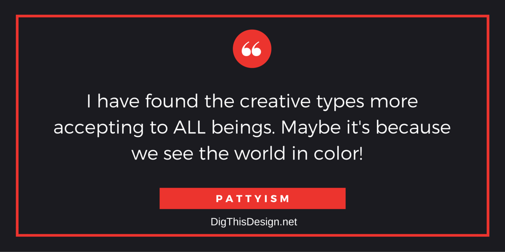 View the world through a prism and find ALL colors beautiful! PATTYISM