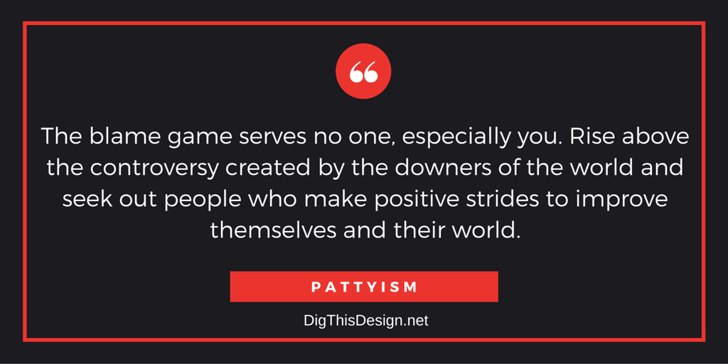 The blame game serves no one, especially you. Rise above the controversy created by the downers of the world and seek out people who make positive strides to improve themselves and their world. PATTYISM
