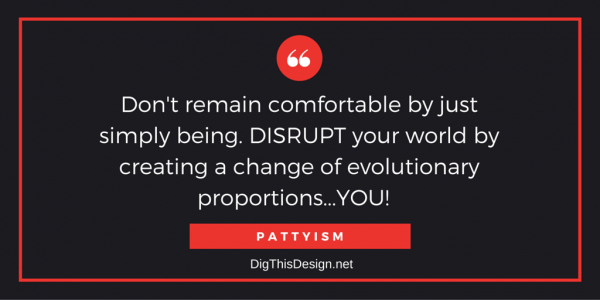 Don't remain comfortable by just simply being. DISRUPT your world by creating a change of evolutionary proportions...YOU! PATTYISM