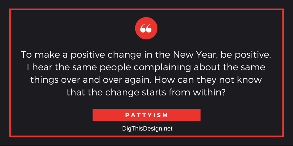 To make a positvie change in the New Year, be positive. I hear the same people complaining about the same things over and over again. How can they not know that the change starts from within? PATTYISM