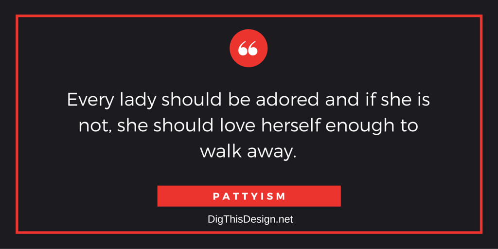 Every lady should be adored and if she is not, she should love herself enough to walk away. PATTYISM