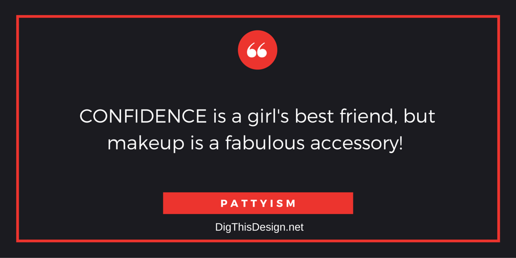CONFIDENCE is a girl's best friend, but makeup is a fabulous accessory! PATTYISM