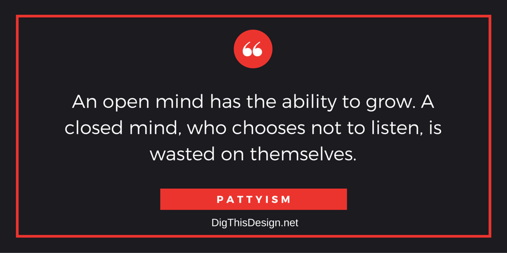 An open mind has the ability to grow. A closed mind, who chooses not to listen, is wasted on themselves. PATTYISM