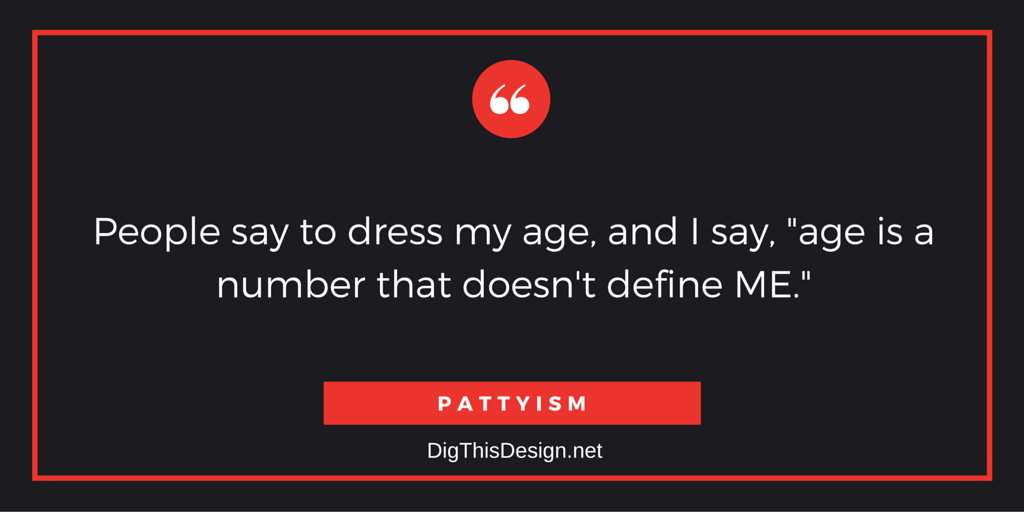 """People say to dress my age, and I say, """"age is a number that doesn't define ME."""""""