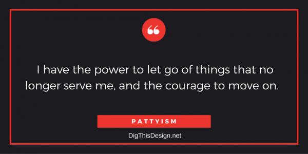 I have the power to let go of things that no longer serve me, and the courage to move on.