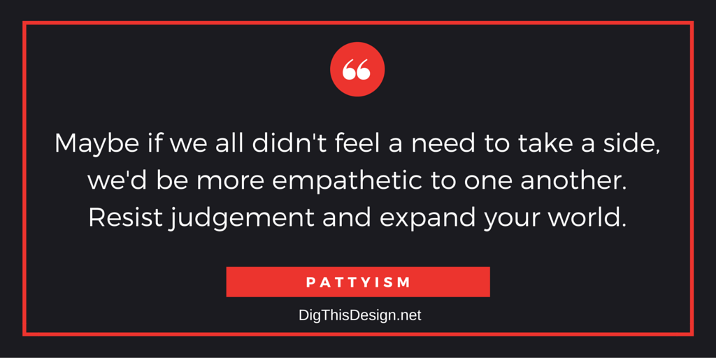 Maybe if we all didn't feel a need to take a side, we'd be more empathetic to one another. Resist judgement and expand your world.