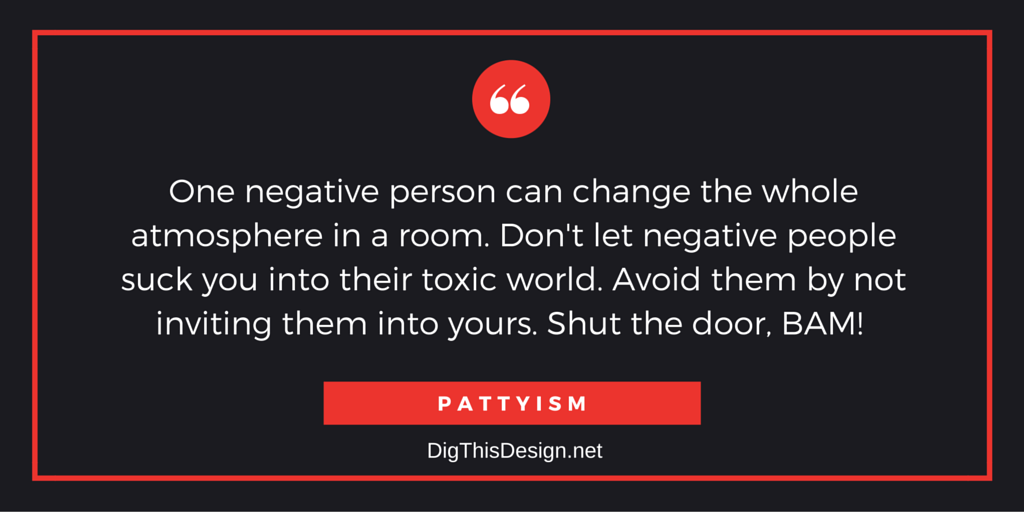 One negative person can change the whole atmosphere in a room. Don't let negative people suck you into their toxic world. Avoid them by not inviting them into yours. Shut the door, BAM!