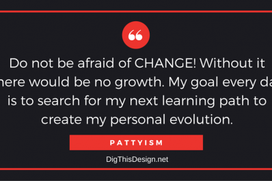 Do not be afraid of CHANGE! Without it there would be no growth. My goal every day is to search for my next learning path to create my personal evolution.
