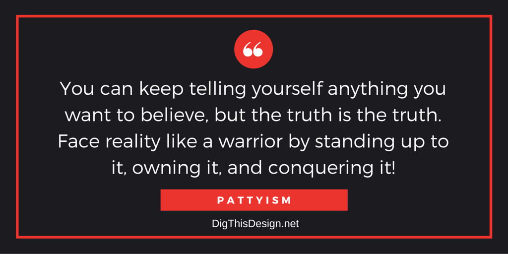 You can keep telling yourself anything you want to believe, but the truth is the truth. Face reality like a warrior by standing up to it, owning it, and conquering it!