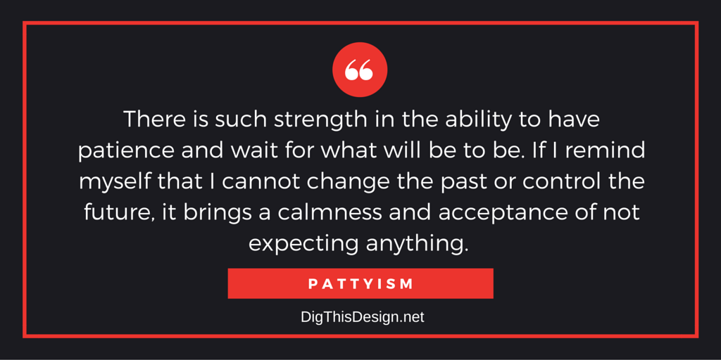 There is such strength in the ability to have patience and wait for what will be to be. If I remind myself that I cannot change the past or control the future, it brings a calmness and acceptance of not expecting anything.
