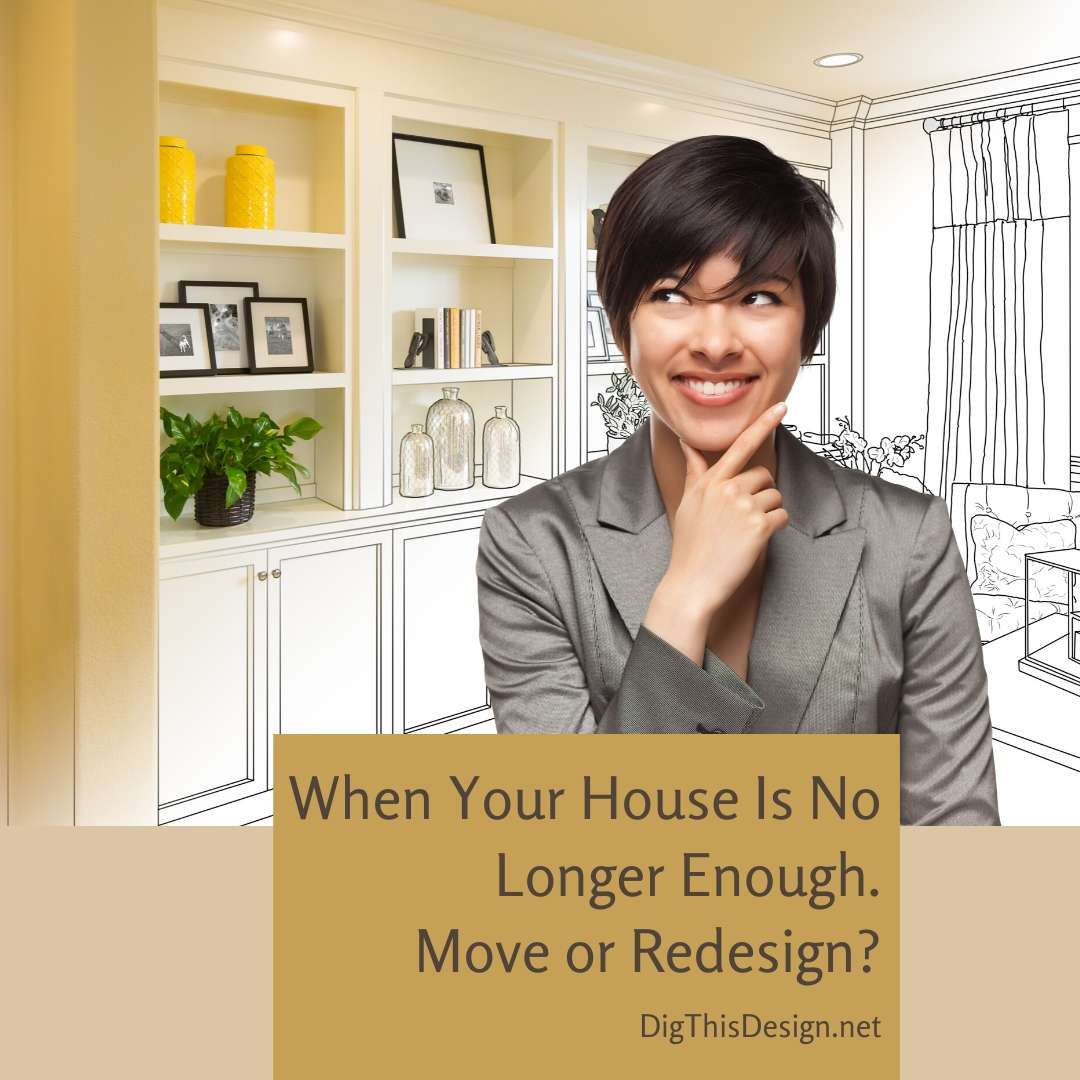 When Your House Is No Longer Enough – Move or Redesign?