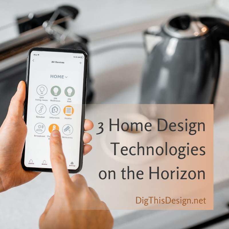 3 Home Design Technologies on the Horizon