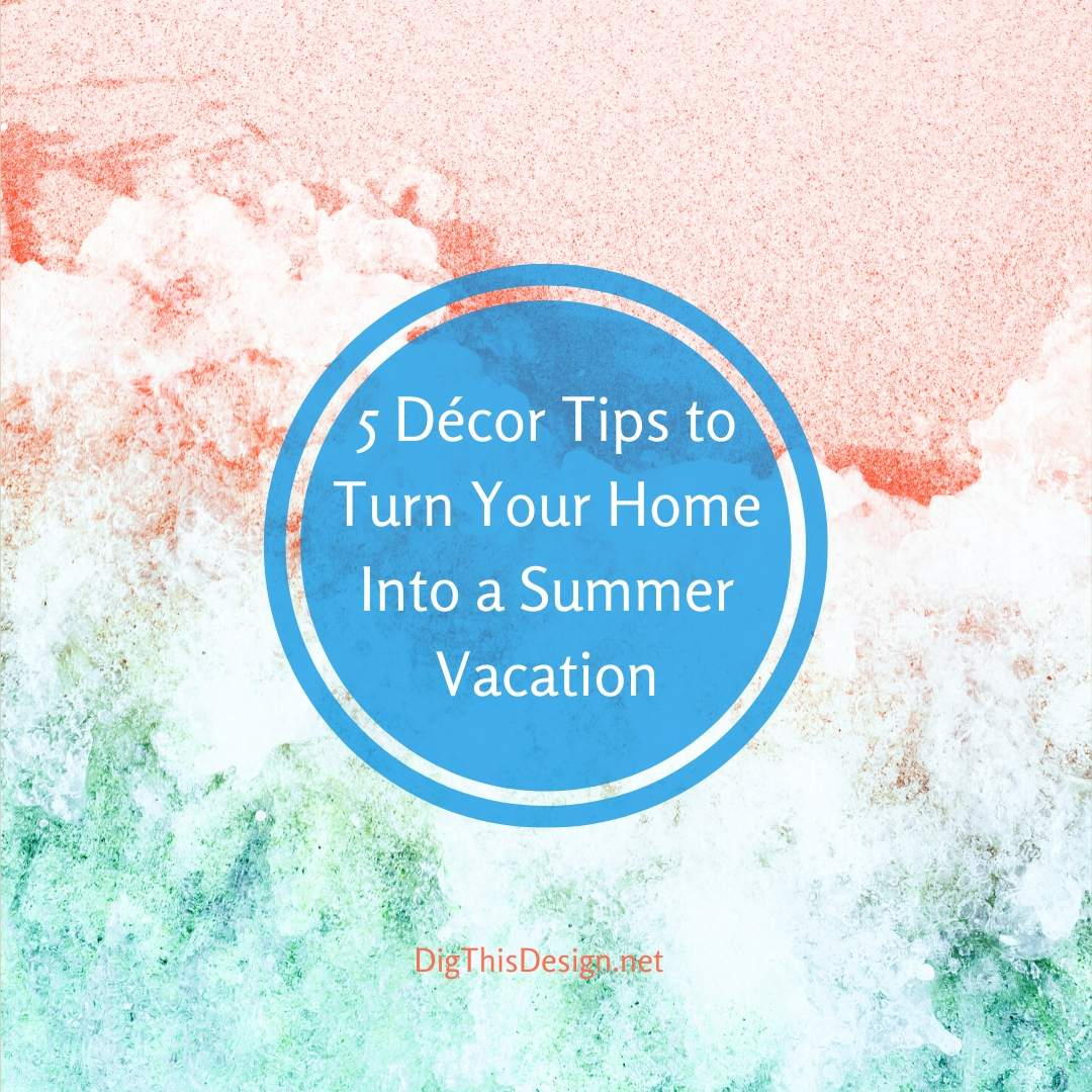 5 Décor Tips to Turn Your Home Into a Summer Vacation