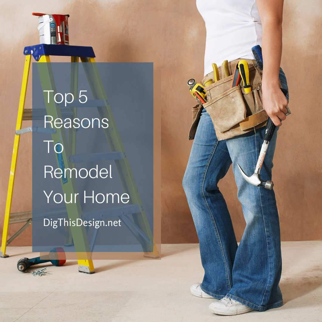 Top 5 Reasons To Remodel Your Home