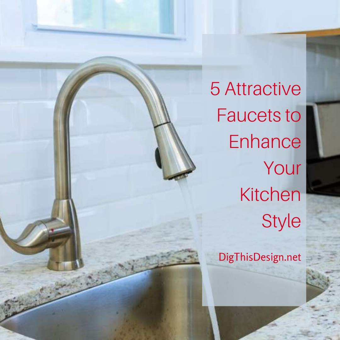 5 Attractive Faucets to Enhance Your Kitchen Style