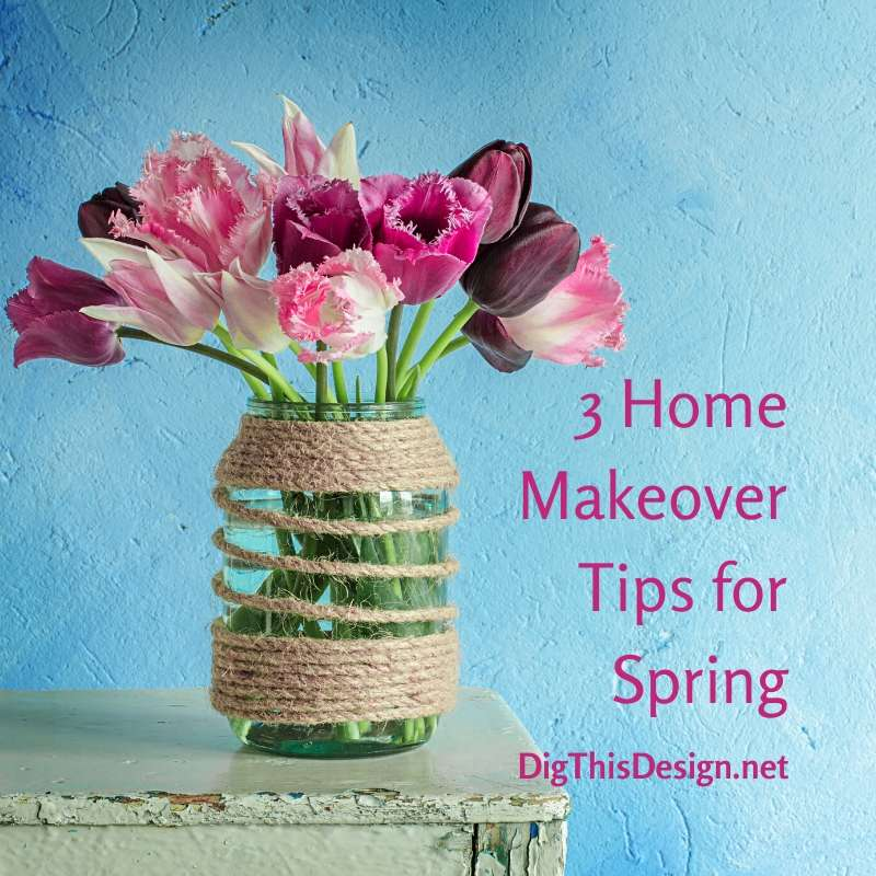 3 Home Makeover Tips for Spring