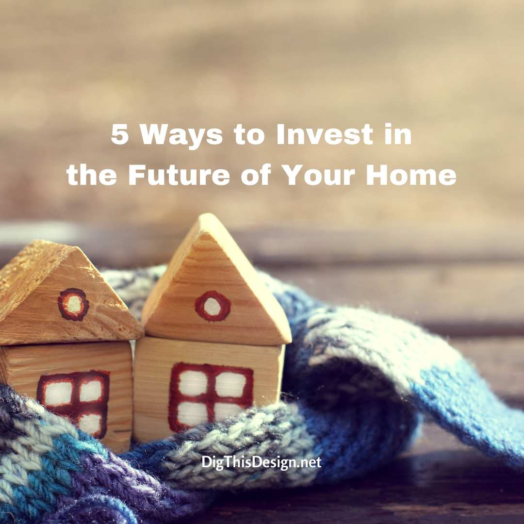 5 Ways to Invest in the Future of Your Home