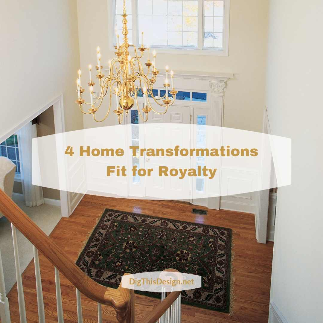 4 Home Transformations Fit for Royalty