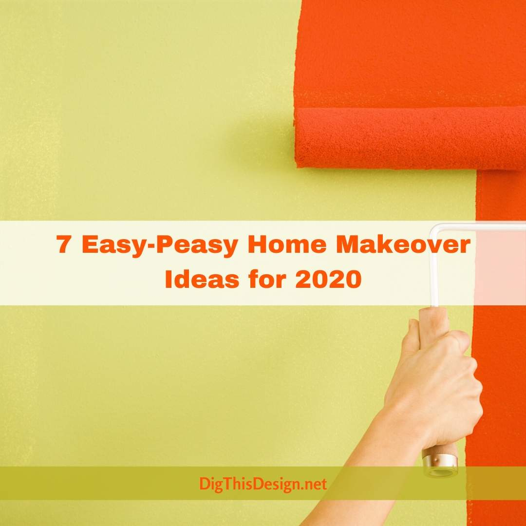 7 Easy-Peasy Home Makeover Ideas for 2020