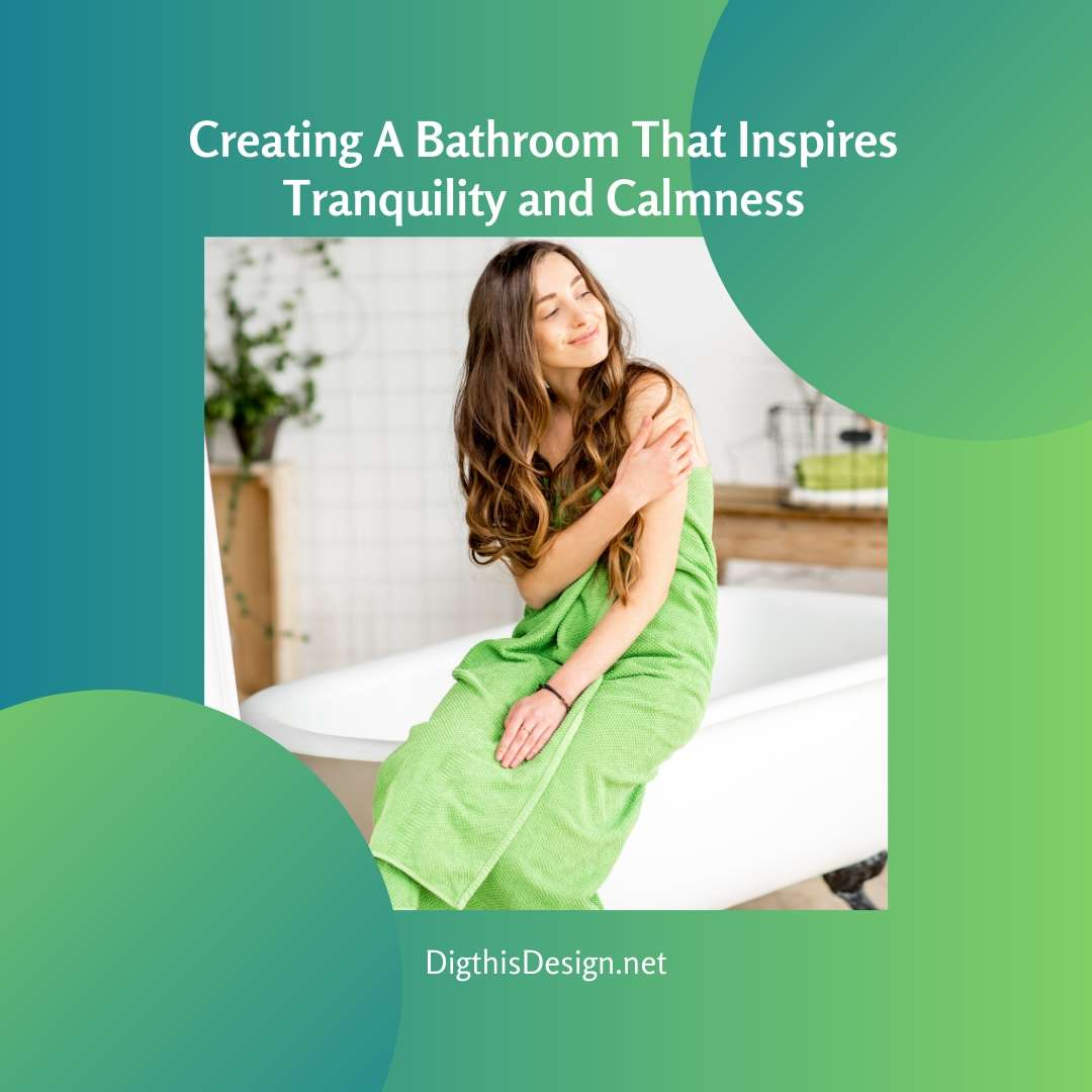 Creating A Bathroom That Inspires Tranquility and Calmness