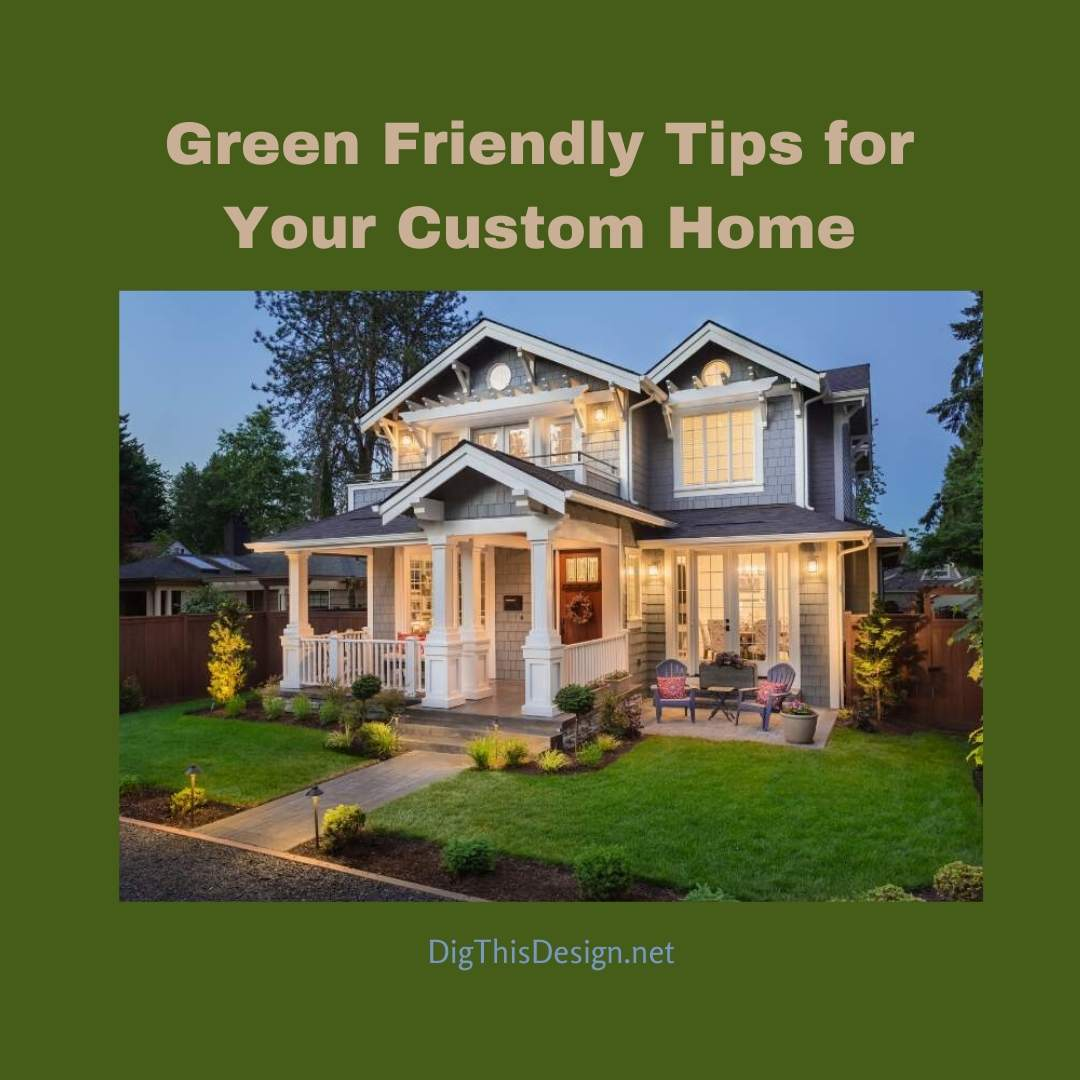Green Friendly Tips for Your Custom Home