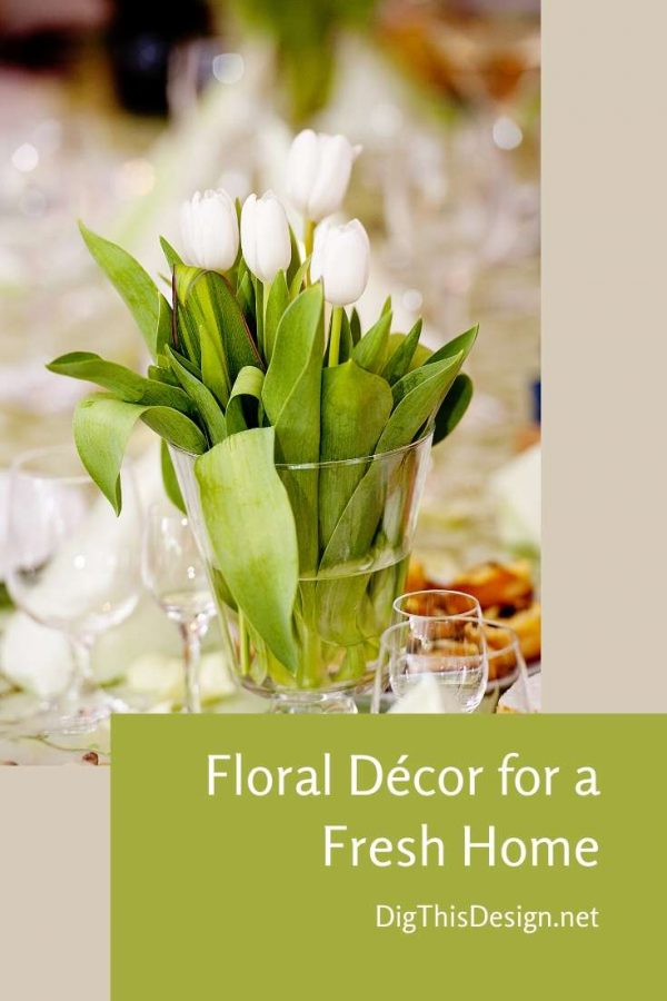 The Use of Floral Décor for a Fresh Home