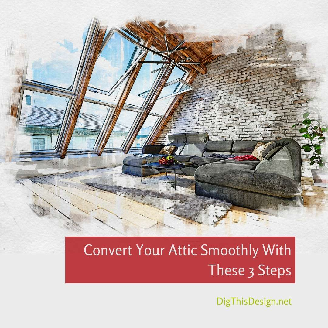 Convert Your Attic Smoothly With These 3 Steps